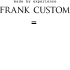 FRANK CUSTOM - WORLD TREND.CO, LTD